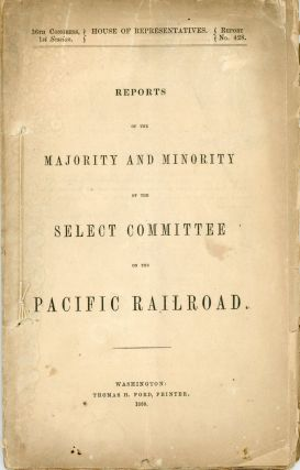 REPORTS OF THE MAJORITY AND MINORITY OF THE SELECT COMMITTEE ON THE PACIFIC RAILROAD [cover...