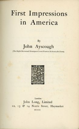 First impressions in America[.] By John Ayscough (The Right Reverend Monsignor Count Francis...