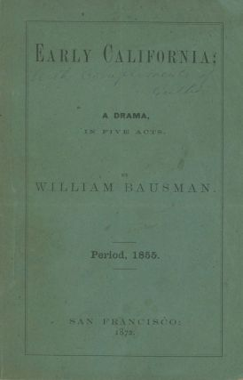 EARLY CALIFORNIA; A DRAMA IN FIVE ACTS ... PERIOD, 1855. California Literature, William Bausman