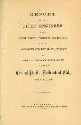REPORT OF THE CHIEF ENGINEER ON THE PRELIMINARY SURVEY, COST OF CONSTRUCTION, AND ESTIMATED REVENUE, OF THE CENTRAL PACIFIC RAILROAD OF CALIFORNIA, ACROSS THE SIERRA NEVADA MOUNTAINS, FROM SACRAMENTO TO THE EASTERN BOUNDARY OF CALIFORNIA. OCTOBER 22, 1862.