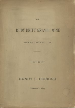 THE RUBY DRIFT GRAVEL MINE[.] SIERRA COUNTY, CAL. REPORT OF HENRY C. PERKINS, DECEMBER 1, 1879....