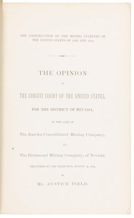 THE CONSTRUCTION OF THE MINING STATUTES OF THE UNITED STATES OF 1866 AND 1872. THE OPINION OF THE CIRCUIT COURT OF THE UNITED STATES, FOR THE DISTRICT OF NEVADA, IN THE CASE OF THE EUREKA CONSOLIDATED MINING COMPANY. VS. THE RICHMOND MINING COMPANY, OF NEVADA, DELIVERED AT SAN FRANCISCO, AUGUST 22, 1877, BY MR. JUSTICE FIELD.