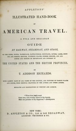 Appletons' illustrated hand-book of American travel. A full and reliable guide by railway, steamboat and stage, to the cities, towns, waterfalls, battle-fields, mountains, rivers, lakes, hunting and fishing grounds, watering places, summer resorts, and all scenes and objects of importance and interest in the United States and the British provinces. By T. Addison Richards. With careful maps of all parts of the country, and pictures of famous places and scenes from original drawings by the author and other artists. Engraved and electrotyped by Whitney and Jocelyn ...