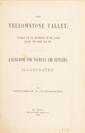 THE YELLOWSTONE VALLEY. WHAT IT IS, WHERE IT IS, AND HOW TO GET TO IT. A HAND-BOOK FOR TOURISTS AND SETTLERS. ILLUSTRATED. By Thomson P. McElrath.