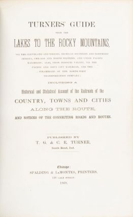TURNERS' GUIDE FROM THE LAKES TO THE ROCKY MOUNTAINS, VIA THE CLEVELAND AND TOLEDO, MICHIGAN SOUTHERN AND NORTHERN INDIANA, CHICAGO AND NORTH-WESTERN, AND UNION PACIFIC RAILROADS; ALSO FROM MISSOURI VALLEY, VIA THE PACIFIC AND SIOUX CITY RAILROAD, AND THE STEAMBOATS OF THE NORTH-WEST TRANSPORTATION COMPANY; INCLUDING A HISTORICAL AND STATISTICAL ACCOUNT OF THE RAILROADS OF THE COUNTRY, TOWNS AND CITIES ALONG THE ROUTE, AND NOTICES OF THE CONNECTING ROADS AND ROUTES. Published by T. G. & C. E. Turner, South Bend, Ind.