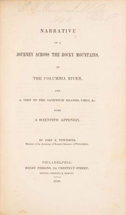 NARRATIVE OF A JOURNEY ACROSS THE ROCKY MOUNTAINS, TO THE COLUMBIA RIVER, AND A VISIT TO THE SANDWICH ISLANDS, CHILI, &c. WITH A SCIENTIFIC APPENDIX. By John K. Townsend, Member of the Academy of Natural Sciences of Philadelphia.