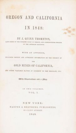 OREGON AND CALIFORNIA IN 1848: BY J. QUINN THORNTON, LATE JUDGE OF THE SUPREME COURT OF OREGON, AND CORRESPONDING MEMBER OF THE AMERICAN INSTITUTE. WITH AN APPENDIX, INCLUDING RECENT AND AUTHENTIC INFORMATION ON THE SUBJECT OF THE GOLD MINES OF CALIFORNIA, AND OTHER VALUABLE MATTER OF INTEREST TO THE EMIGRANT, ETC. WITH ILLUSTRATIONS AND A MAP. IN TWO VOLUMES ...