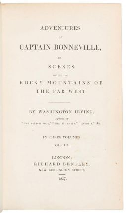 """ADVENTURES OF CAPTAIN BONNEVILLE, OR SCENES BEYOND THE ROCKY MOUNTAINS OF THE FAR WEST. BY WASHINGTON IRVING. AUTHOR OF """"THE SKETCH-BOOK,"""" """"THE ALHAMBRA,"""" """"ASTORIA,"""" &. IN THREE VOLUMES. VOL. I [VOL. II] and [VOL. III]."""
