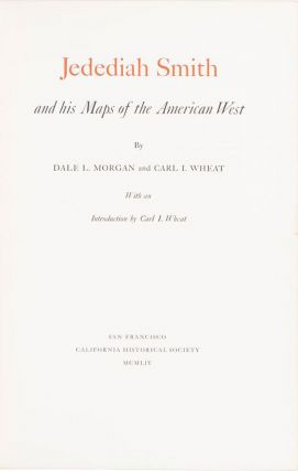 JEDEDIAH SMITH AND HIS MAPS OF THE AMERICAN WEST BY DALE L. MORGAN AND CARL I. WHEAT WITH AN...