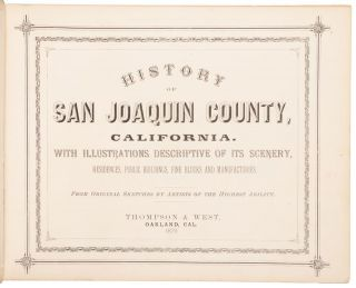 HISTORY OF SAN JOAQUIN COUNTY, CALIFORNIA. WITH ILLUSTRATIONS DESCRIPTIVE OF ITS SCENERY, RESIDENCES, PUBLIC BUILDINGS, FINE BLOCKS AND MANUFACTORIES. FROM ORIGINAL SKETCHES BY ARTISTS OF THE HIGHEST ABILITY.