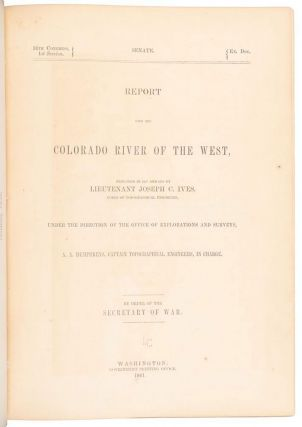 REPORT UPON THE COLORADO RIVER OF THE WEST, EXPLORED IN 1857 AND 1858 BY LIEUTENANT JOSEPH C. IVES, CORPS OF TOPOGRAPHICAL ENGINEERS. UNDER THE DIRECTION OF THE OFFICE OF EXPLORATIONS AND SURVEYS, A. A. HUMPREYS, CAPTAIN TOPOGRAPHICAL ENGINEERS, IN CHARGE. BY ORDER OF THE SECRETARY OF WAR.