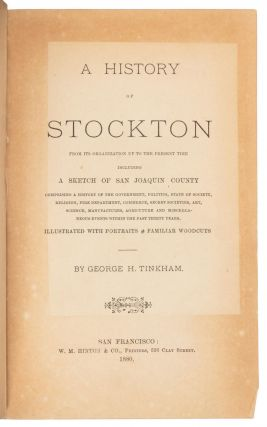 A HISTORY OF STOCKTON FROM ITS ORGANIZATION UP TO THE PRESENT TIME INCLUDING A SKETCH OF SAN JOAQUIN COUNTY COMPRISING A HISTORY OF THE GOVERNMENT, POLITICS, STATE OF SOCIETY, RELIGION, FIRE DEPARTMENT, COMMERCE, SECRET SOCIETIES, ART, SCIENCE, MANUFACTURES, AGRICUTURE [i.e. AGRICULTURE] AND MISCELLANEOUS EVENTS WITHIN THE PAST THIRTY YEARS. ILLUSTRATED WITH PORTRAITS & FAMILIAR WOODCUTS[.] BY GEORGE H. TINKHAM.