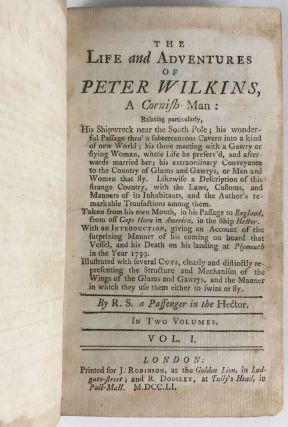 THE LIFE AND ADVENTURES OF PETER WILKINS, A CORNISH MAN. RELATING PARTICULARLY, HIS SHIPWRECK NEAR THE SOUTH POLE; HIS WONDERFUL PASSAGE THRO' A SUBTERRANEOUS CAVERN INTO A KIND OF NEW WORLD ... TAKEN FROM HIS OWN MOUTH, IN HIS PASSAGE TO ENGLAND, FROM OFF CAPE HORN, IN AMERICA, IN THE SHIP HECTOR ... By R. S. a Passenger in the Hector [pseudonym].