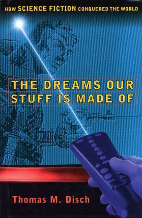 THE DREAMS OUR STUFF IS MADE OF: HOW SCIENCE FICTION CONQUERED THE WORLD. Thomas M. Disch