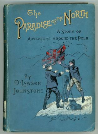 THE PARADISE OF THE NORTH: A STORY OF DISCOVERY AND ADVENTURE AROUND THE POLE. Johnstone, Lawson