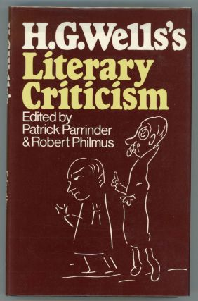 H. G. WELLS'S LITERARY CRITICISM. Edited by Patrick Parrinder ... and Robert M. Philmus. Wells