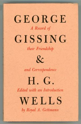 GEORGE GISSING AND H. G. WELLS: THEIR FRIENDSHIP AND CORRESPONDENCE, Edited with an Introduction...