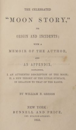 """[THE MOON HOAX] THE CELEBRATED """"MOON STORY,"""" ITS ORIGIN AND INCIDENTS; WITH A MEMOIR OF THE AUTHOR, AND AN APPENDIX, CONTAINING, I. AN AUTHENTIC DESCRIPTION OF THE MOON; II. A NEW THEORY OF THE LUNAR SURFACE, IN RELATION TO THAT OF THE EARTH."""